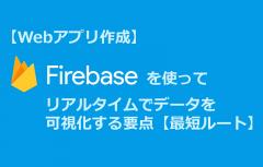 【Webアプリ作成】Firebaseを使ってリアルタイムでデータを可視化する要点【最短ルート】