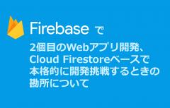 Firebaseで2個目のWebアプリ開発、Cloud Firestoreベースで本格的に開発挑戦するときの勘所について